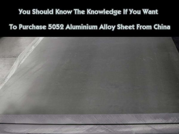 You Should Know The Knowledge If You Want To Purchase 5052 Aluminum Alloy Sheet From China